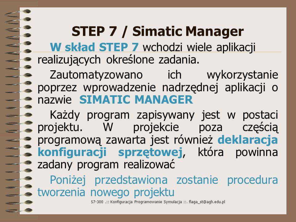 S7-300.:: Konfiguracja Programowanie Symulacja ::. flaga_st@agh.edu.pl STEP 7 / Simatic Manager W skład STEP 7 wchodzi wiele aplikacji realizujących o