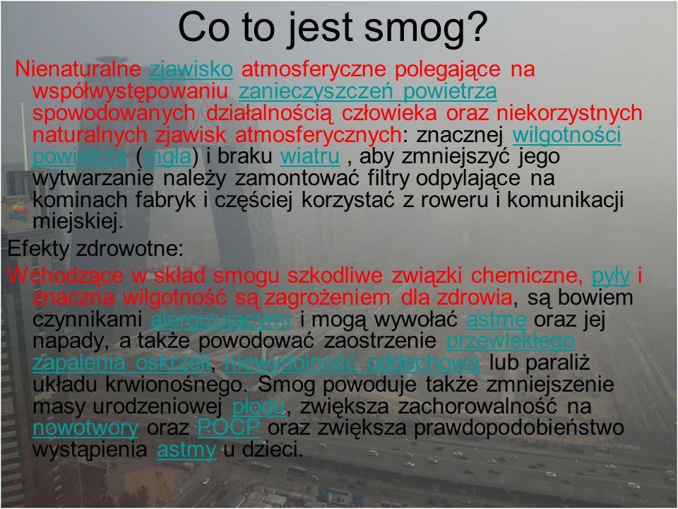 Co to jest smog? Nienaturalne zjawisko atmosferyczne polegające na współwystępowaniu zanieczyszczeń powietrza spowodowanych działalnością człowieka or