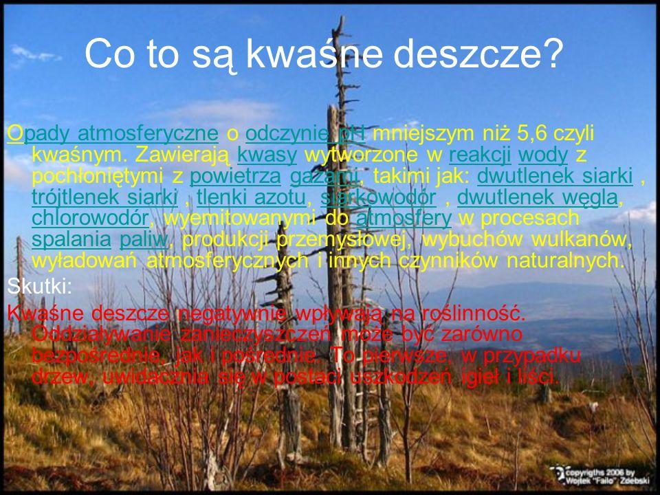 Co to są kwaśne deszcze? Opady atmosferyczne o odczynie pH mniejszym niż 5,6 czyli kwaśnym. Zawierają kwasy wytworzone w reakcji wody z pochłoniętymi