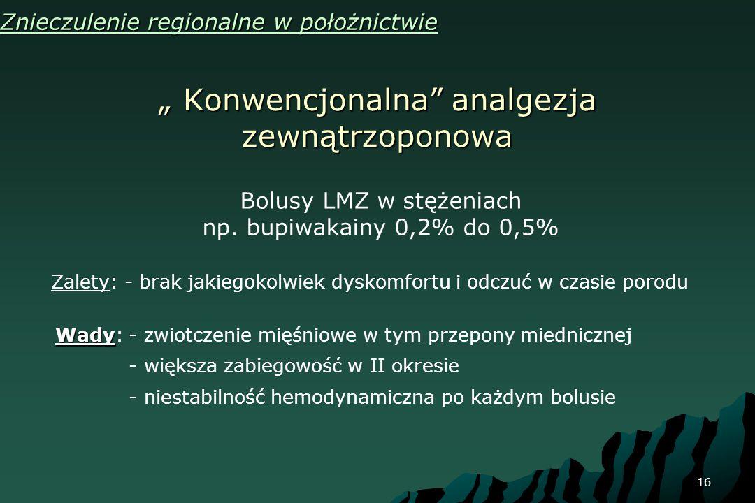 16 Konwencjonalna analgezja zewnątrzoponowa Konwencjonalna analgezja zewnątrzoponowa Znieczulenie regionalne w położnictwie Bolusy LMZ w stężeniach np