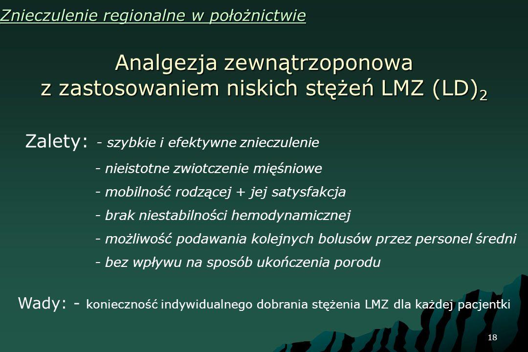 18 Analgezja zewnątrzoponowa z zastosowaniem niskich stężeń LMZ (LD) 2 Znieczulenie regionalne w położnictwie Zalety: - szybkie i efektywne znieczulen