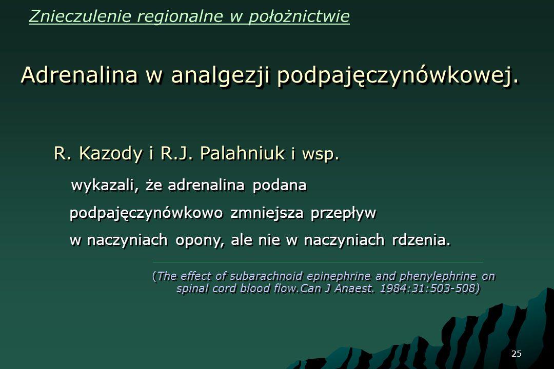 25 Adrenalina w analgezji podpajęczynówkowej. R. Kazody i R.J. Palahniuk i wsp. wykazali, że adrenalina podana podpajęczynówkowo zmniejsza przepływ w