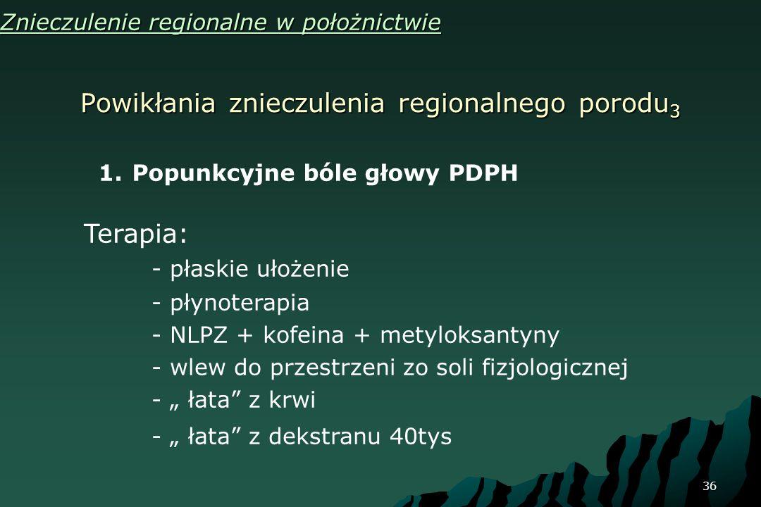 36 Powikłania znieczulenia regionalnego porodu 3 Znieczulenie regionalne w położnictwie 1.Popunkcyjne bóle głowy PDPH Terapia: - płaskie ułożenie - pł