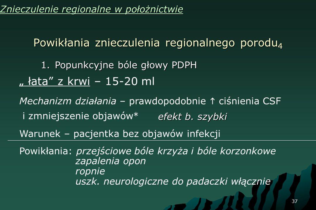 37 Powikłania znieczulenia regionalnego porodu 4 Znieczulenie regionalne w położnictwie 1.Popunkcyjne bóle głowy PDPH łata z krwi – 15-20 ml Mechanizm