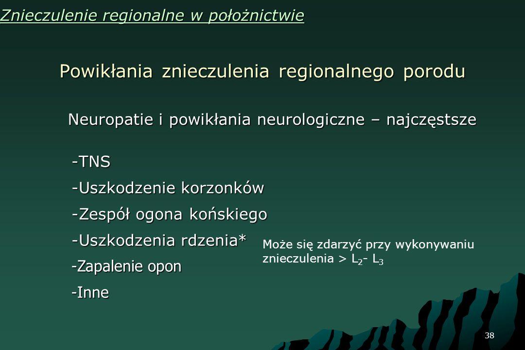 38 Powikłania znieczulenia regionalnego porodu Znieczulenie regionalne w położnictwie Neuropatie i powikłania neurologiczne – najczęstsze -TNS -Uszkod