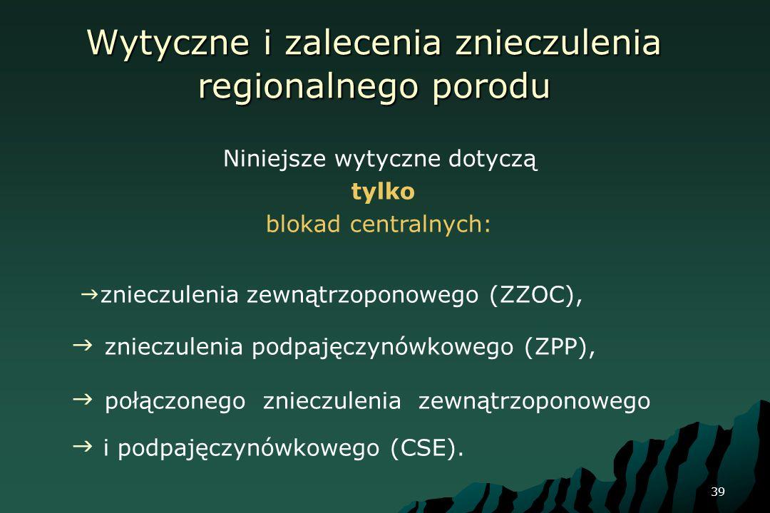 39 Wytyczne i zalecenia znieczulenia regionalnego porodu Niniejsze wytyczne dotyczą tylko blokad centralnych: znieczulenia zewnątrzoponowego (ZZOC), z