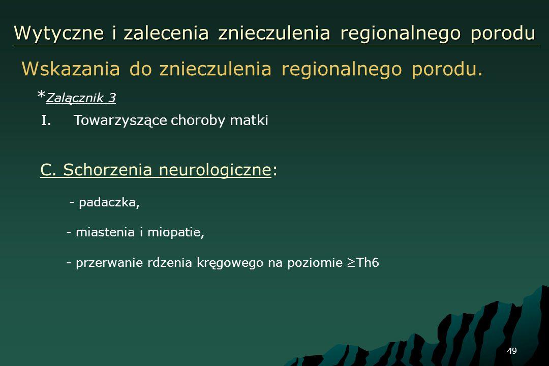 49 Wytyczne i zalecenia znieczulenia regionalnego porodu Wskazania do znieczulenia regionalnego porodu. * Zalącznik 3 I.Towarzyszące choroby matki C.