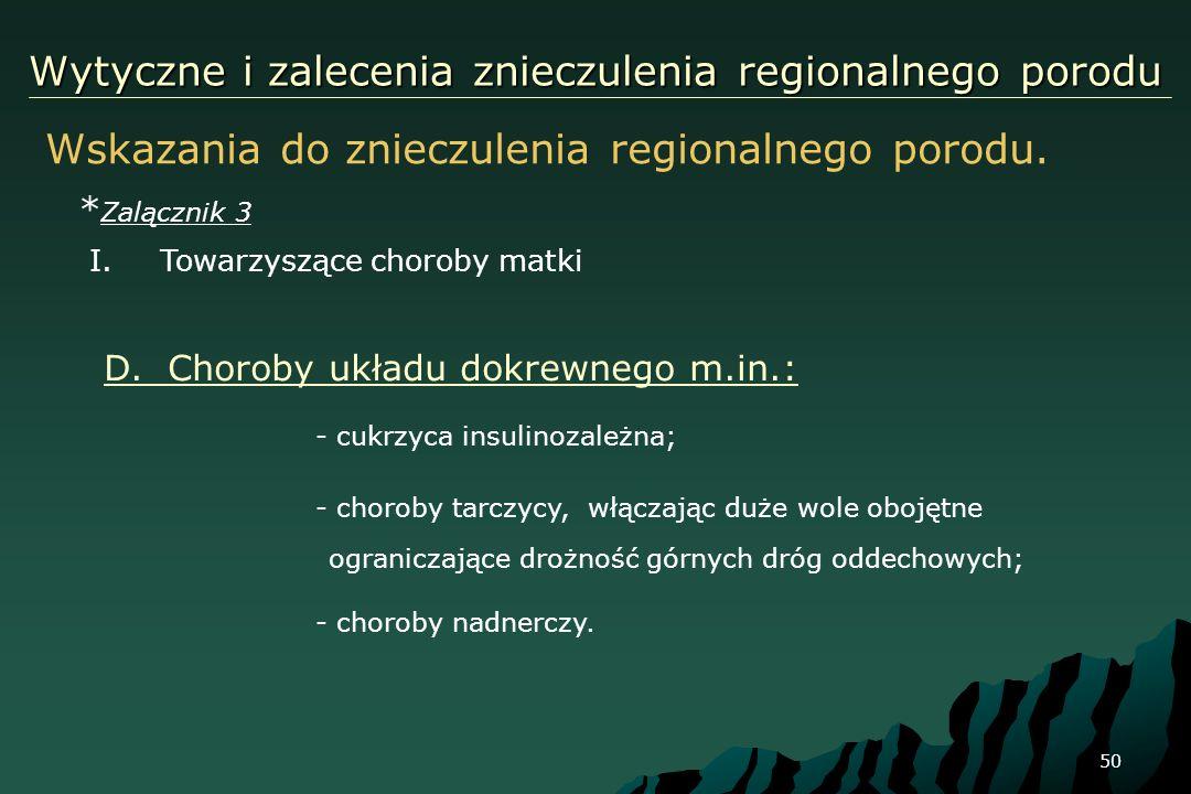 50 Wytyczne i zalecenia znieczulenia regionalnego porodu Wskazania do znieczulenia regionalnego porodu. * Zalącznik 3 I.Towarzyszące choroby matki D.