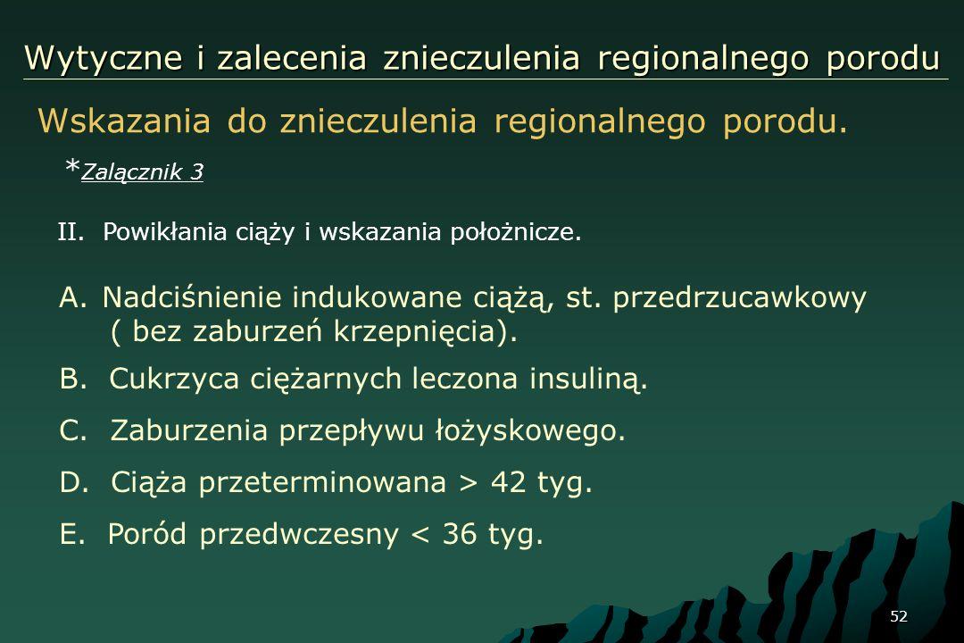 52 Wytyczne i zalecenia znieczulenia regionalnego porodu Wskazania do znieczulenia regionalnego porodu. * Zalącznik 3 A.Nadciśnienie indukowane ciążą,