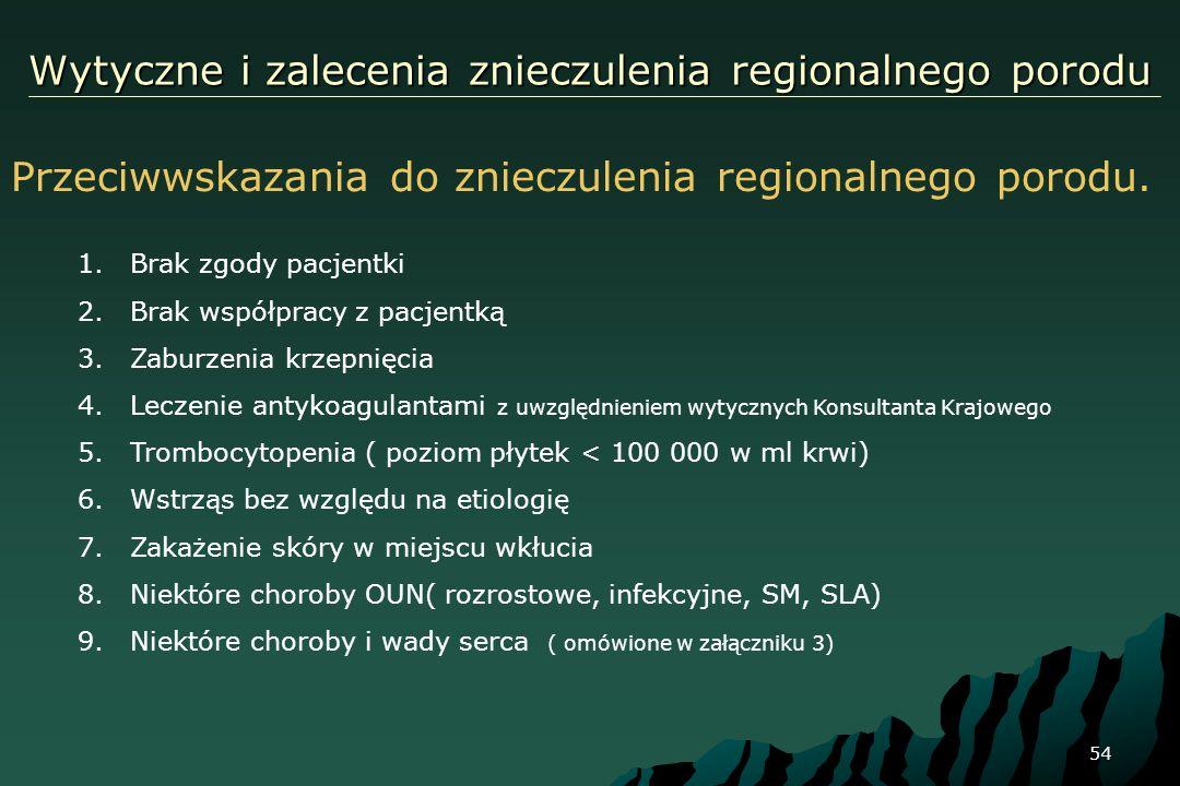 54 Wytyczne i zalecenia znieczulenia regionalnego porodu Przeciwwskazania do znieczulenia regionalnego porodu. 1.Brak zgody pacjentki 2.Brak współprac