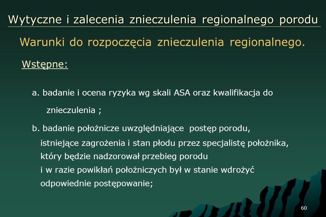 60 Wytyczne i zalecenia znieczulenia regionalnego porodu a. badanie i ocena ryzyka wg skali ASA oraz kwalifikacja do znieczulenia ; b. badanie położni