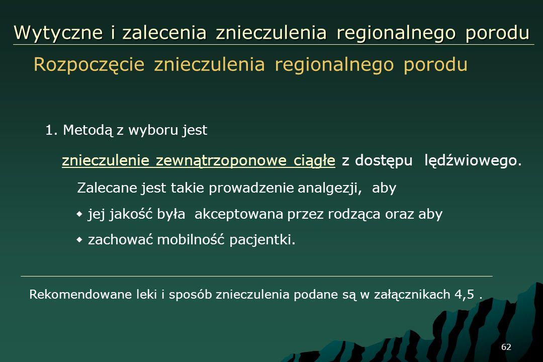 62 Wytyczne i zalecenia znieczulenia regionalnego porodu 1. Metodą z wyboru jest znieczulenie zewnątrzoponowe ciągłe z dostępu lędźwiowego. Zalecane j