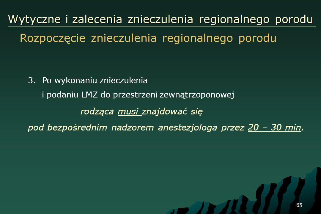 65 Wytyczne i zalecenia znieczulenia regionalnego porodu Rozpoczęcie znieczulenia regionalnego porodu 3.Po wykonaniu znieczulenia i podaniu LMZ do prz