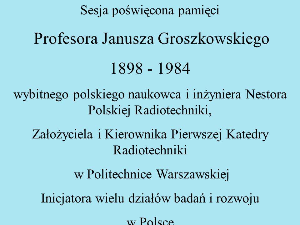 Sesja poświęcona pamięci Profesora Janusza Groszkowskiego 1898 - 1984 wybitnego polskiego naukowca i inżyniera Nestora Polskiej Radiotechniki, Założyc