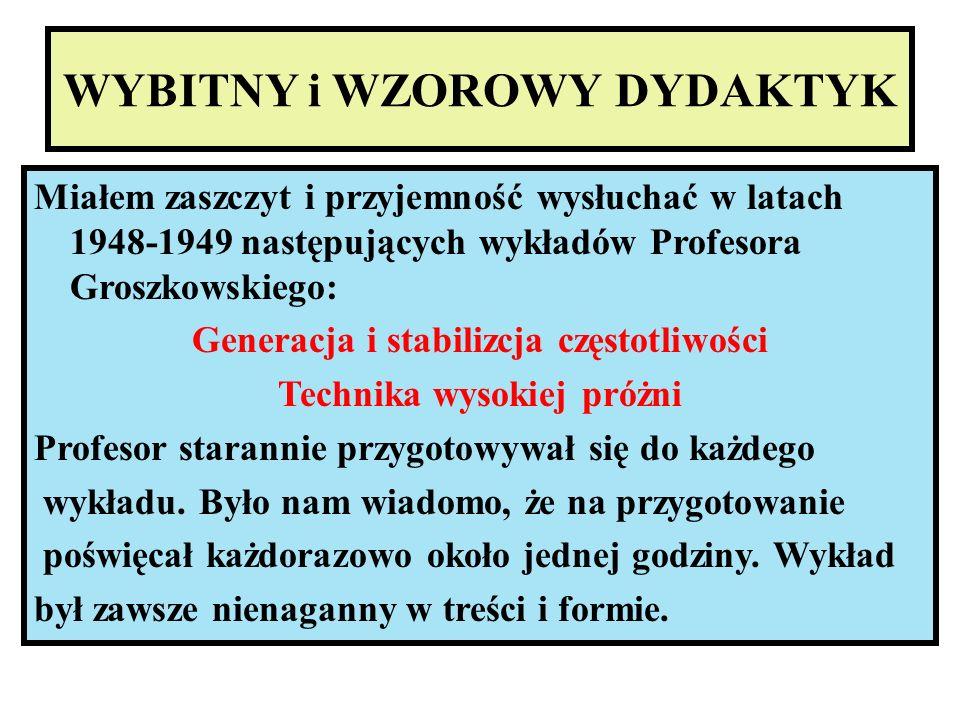 WYBITNY i WZOROWY DYDAKTYK Miałem zaszczyt i przyjemność wysłuchać w latach 1948-1949 następujących wykładów Profesora Groszkowskiego: Generacja i sta
