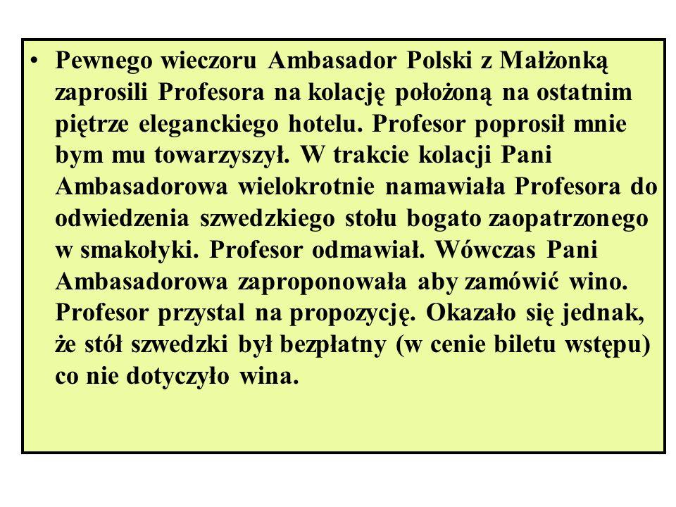 Pewnego wieczoru Ambasador Polski z Małżonką zaprosili Profesora na kolację położoną na ostatnim piętrze eleganckiego hotelu. Profesor poprosił mnie b