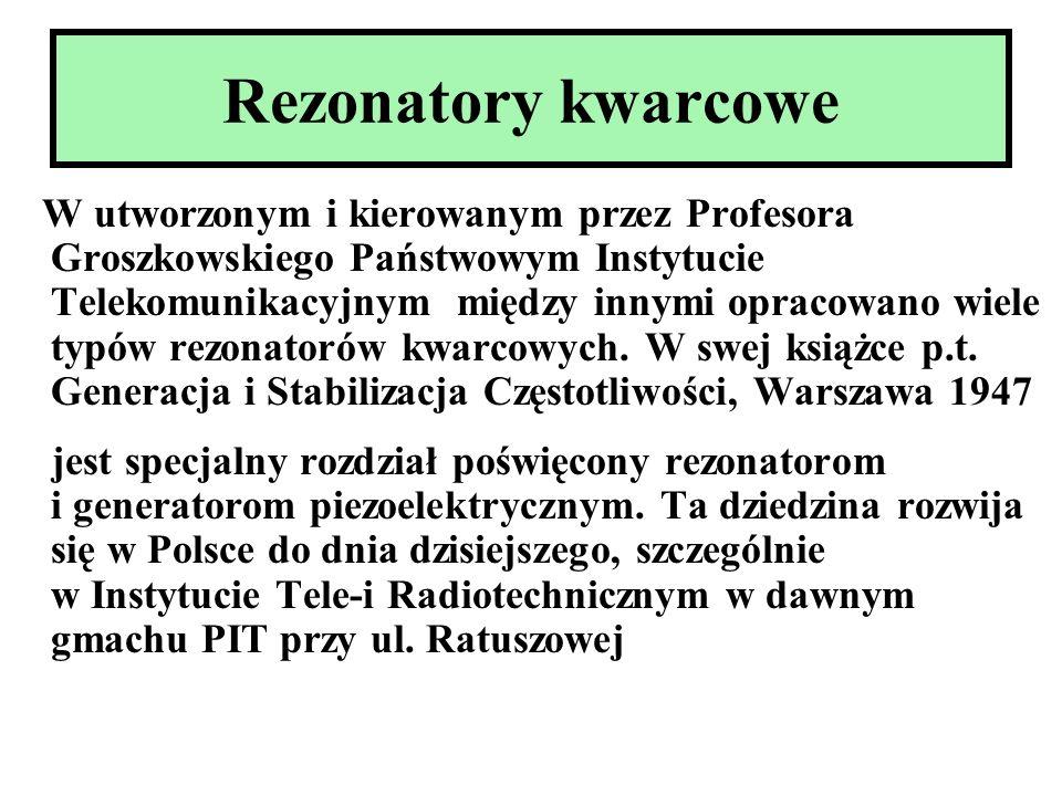 Rezonatory kwarcowe W utworzonym i kierowanym przez Profesora Groszkowskiego Państwowym Instytucie Telekomunikacyjnym między innymi opracowano wiele t