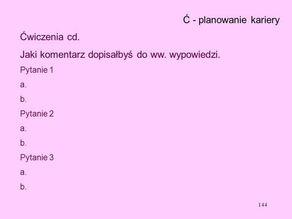 144 Ć - planowanie kariery Ćwiczenia cd. Jaki komentarz dopisałbyś do ww. wypowiedzi. Pytanie 1 a. b. Pytanie 2 a. b. Pytanie 3 a. b.