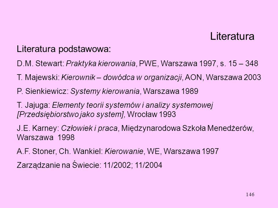 146 Literatura Literatura podstawowa: D.M. Stewart: Praktyka kierowania, PWE, Warszawa 1997, s. 15 – 348 T. Majewski: Kierownik – dowódca w organizacj
