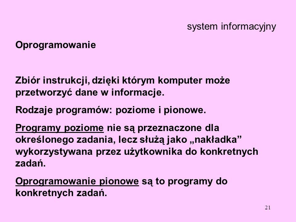 21 system informacyjny Oprogramowanie Zbiór instrukcji, dzięki którym komputer może przetworzyć dane w informacje. Rodzaje programów: poziome i pionow