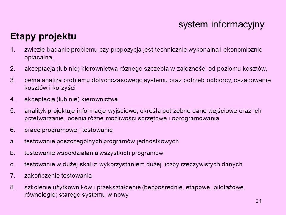 24 system informacyjny Etapy projektu 1.zwięzłe badanie problemu czy propozycja jest technicznie wykonalna i ekonomicznie opłacalna, 2.akceptacja (lub