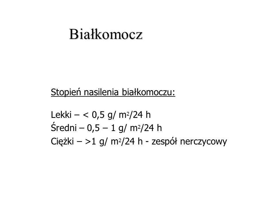 Białkomocz Stopień nasilenia białkomoczu: Lekki – < 0,5 g/ m 2 /24 h Średni – 0,5 – 1 g/ m 2 /24 h Ciężki – >1 g/ m 2 /24 h - zespół nerczycowy