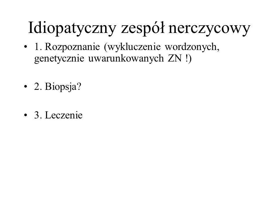 Idiopatyczny zespół nerczycowy 1. Rozpoznanie (wykluczenie wordzonych, genetycznie uwarunkowanych ZN !) 2. Biopsja? 3. Leczenie