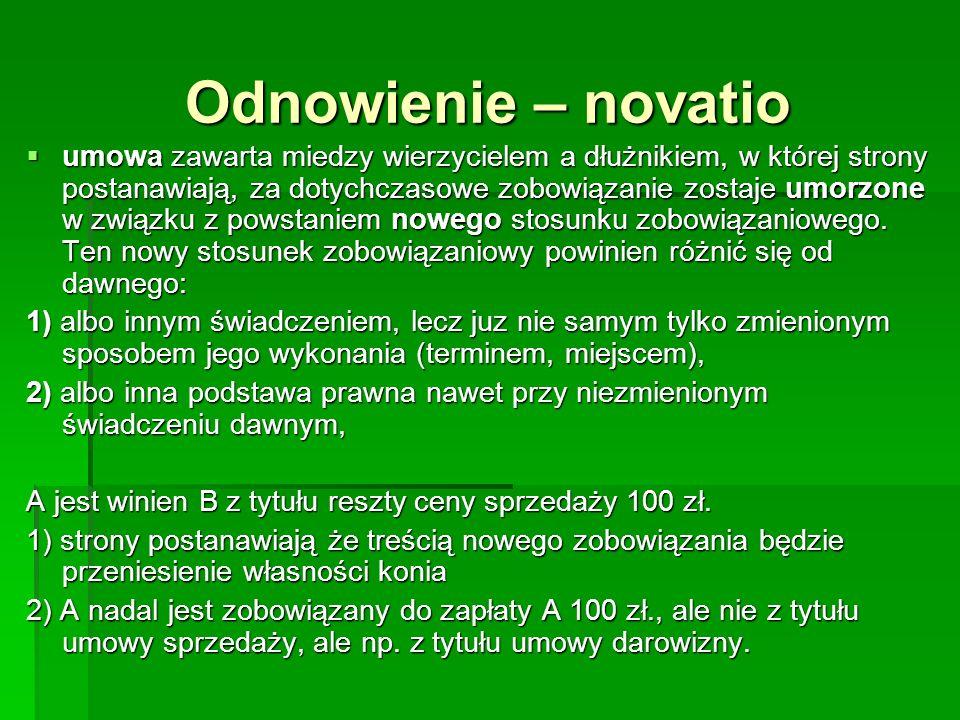 Odnowienie – novatio umowa zawarta miedzy wierzycielem a dłużnikiem, w której strony postanawiają, za dotychczasowe zobowiązanie zostaje umorzone w zw