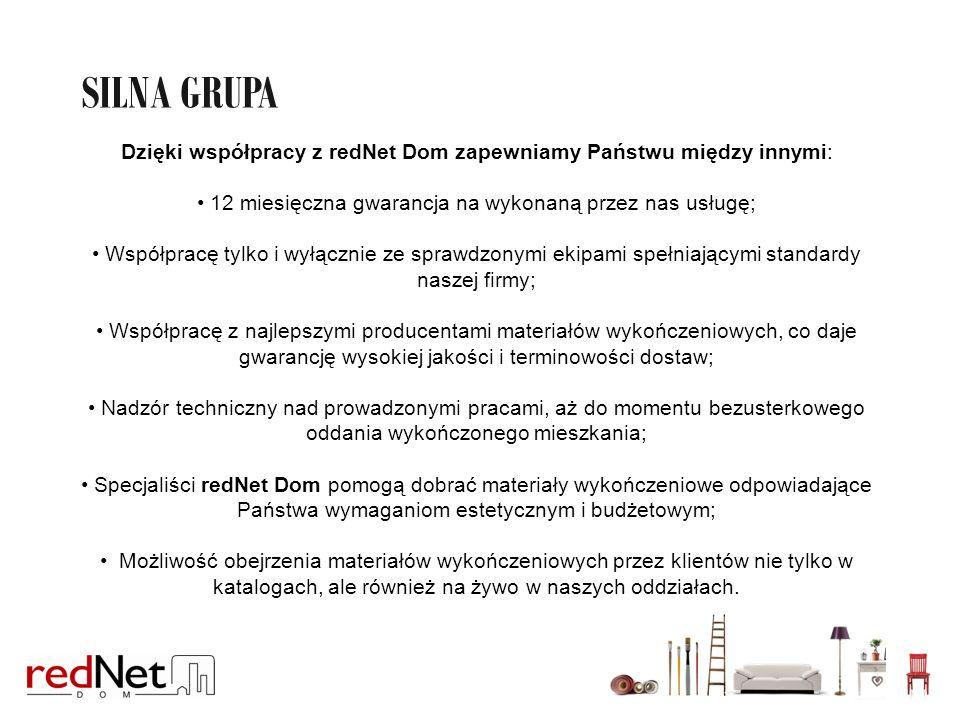 SILNA GRUPA REDNET DOM Dzięki współpracy z redNet Dom zapewniamy Państwu między innymi: 12 miesięczna gwarancja na wykonaną przez nas usługę; Współpracę tylko i wyłącznie ze sprawdzonymi ekipami spełniającymi standardy naszej firmy; Współpracę z najlepszymi producentami materiałów wykończeniowych, co daje gwarancję wysokiej jakości i terminowości dostaw; Nadzór techniczny nad prowadzonymi pracami, aż do momentu bezusterkowego oddania wykończonego mieszkania; Specjaliści redNet Dom pomogą dobrać materiały wykończeniowe odpowiadające Państwa wymaganiom estetycznym i budżetowym; Możliwość obejrzenia materiałów wykończeniowych przez klientów nie tylko w katalogach, ale również na żywo w naszych oddziałach.