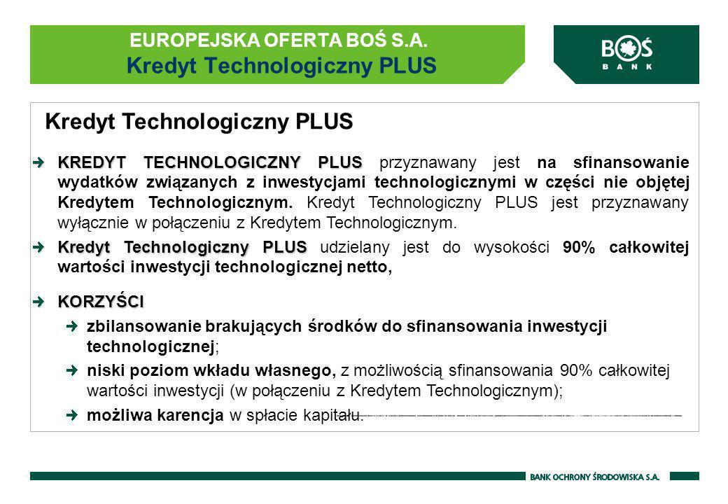 EUROPEJSKA OFERTA BOŚ S.A. Kredyt Technologiczny PLUS Kredyt Technologiczny PLUS KREDYT TECHNOLOGICZNY PLUS KREDYT TECHNOLOGICZNY PLUS przyznawany jes