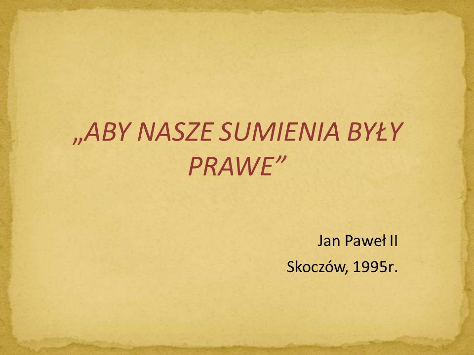 ABY NASZE SUMIENIA BYŁY PRAWE Jan Paweł II Skoczów, 1995r.