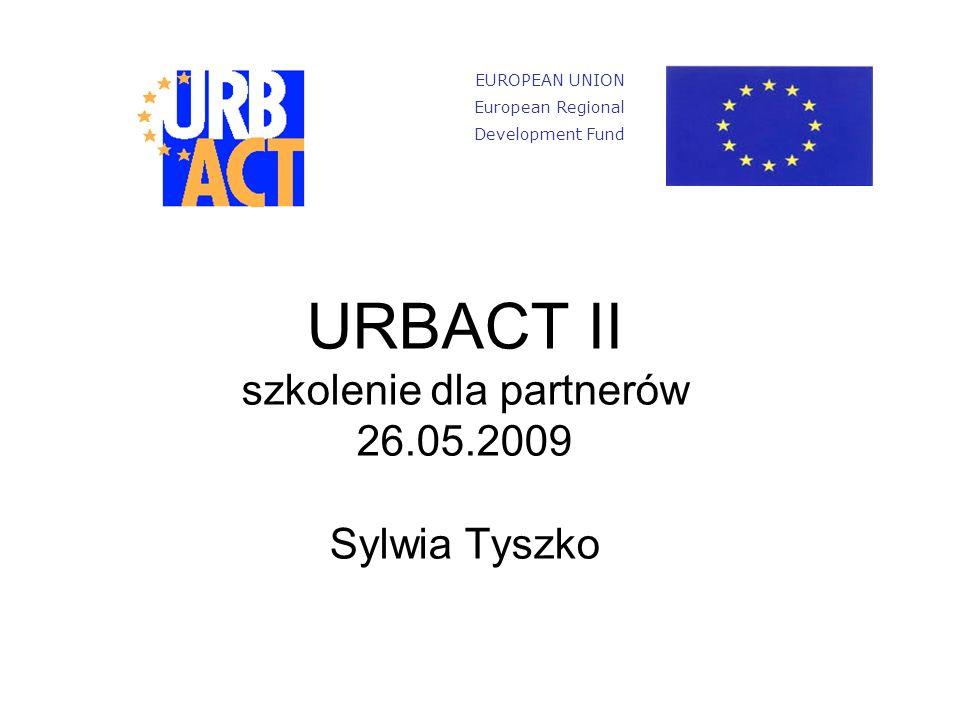 URBACT II szkolenie dla partnerów 26.05.2009 Sylwia Tyszko EUROPEAN UNION European Regional Development Fund