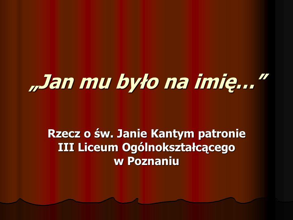 Jan mu było na imię… Rzecz o św. Janie Kantym patronie III Liceum Ogólnokształcącego w Poznaniu