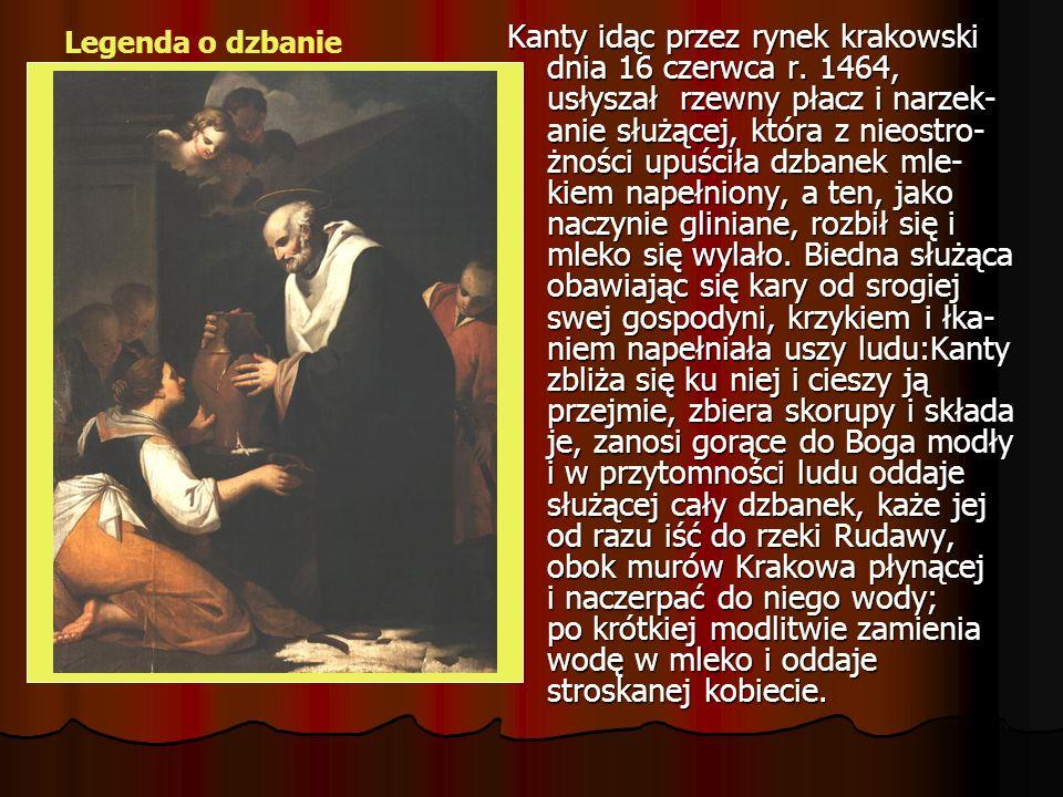 Kanty idąc przez rynek krakowski dnia 16 czerwca r. 1464, usłyszał rzewny płacz i narzek- anie służącej, która z nieostro- żności upuściła dzbanek mle