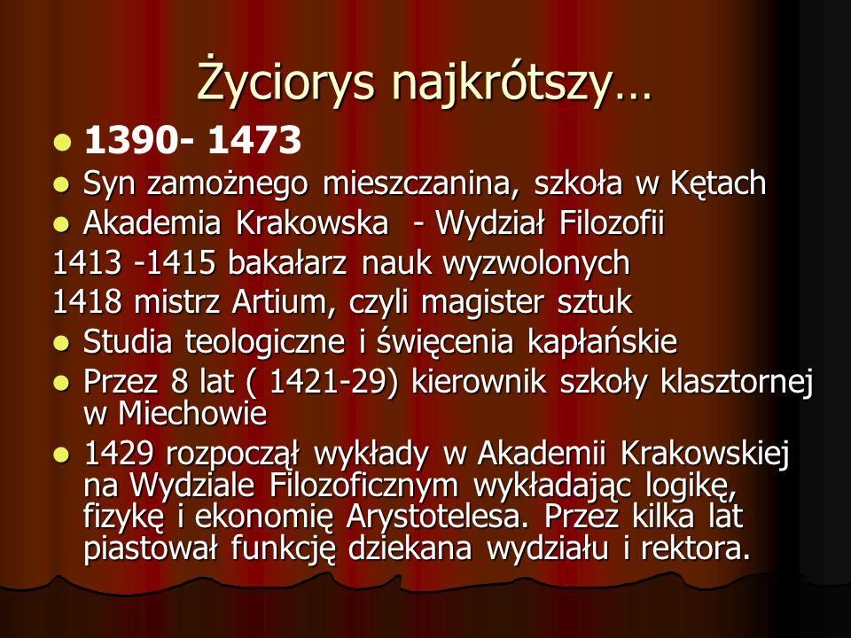Życiorys najkrótszy… 1390- 1473 Syn zamożnego mieszczanina, szkoła w Kętach Syn zamożnego mieszczanina, szkoła w Kętach Akademia Krakowska - Wydział F