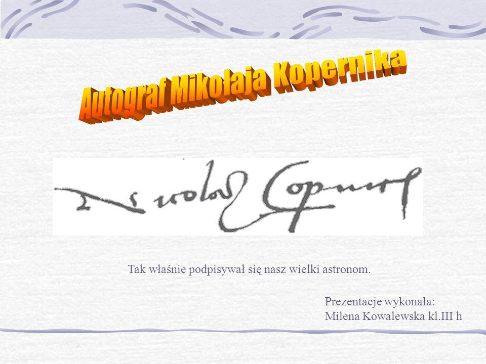 Tak właśnie podpisywał się nasz wielki astronom. Prezentacje wykonała: Milena Kowalewska kl.III h