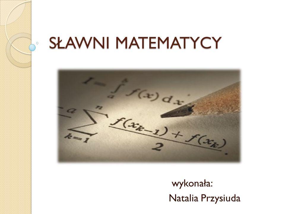 SŁAWNI MATEMATYCY wykonała: Natalia Przysiuda