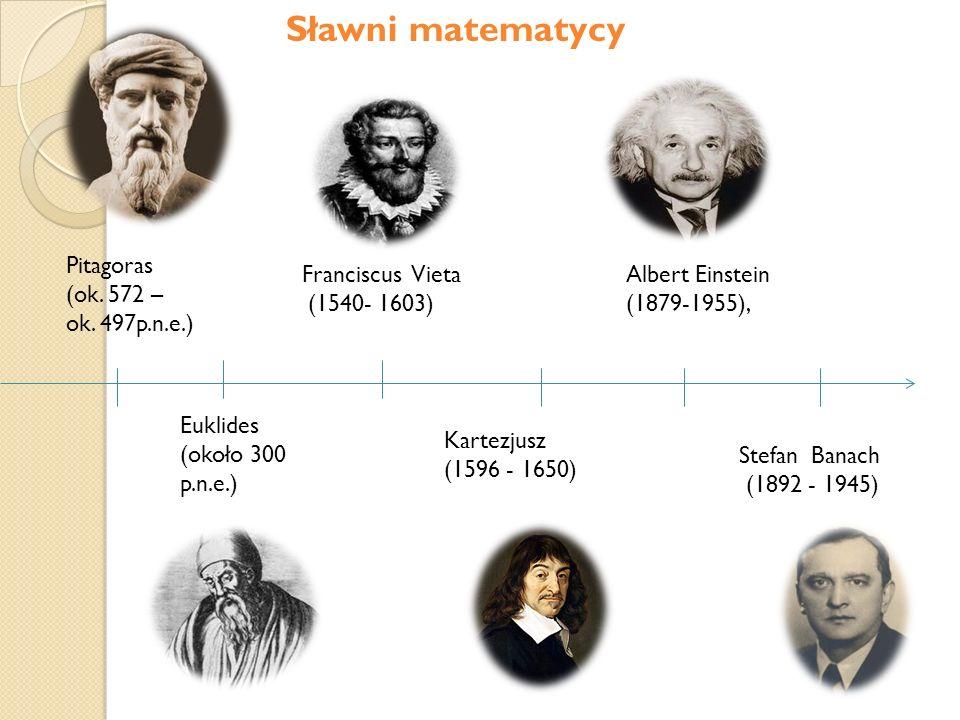 Pitagoras (ok. 572 – ok. 497p.n.e.) Euklides (około 300 p.n.e.) Kartezjusz (1596 - 1650) Albert Einstein (1879-1955), Stefan Banach (1892 - 1945) Fran