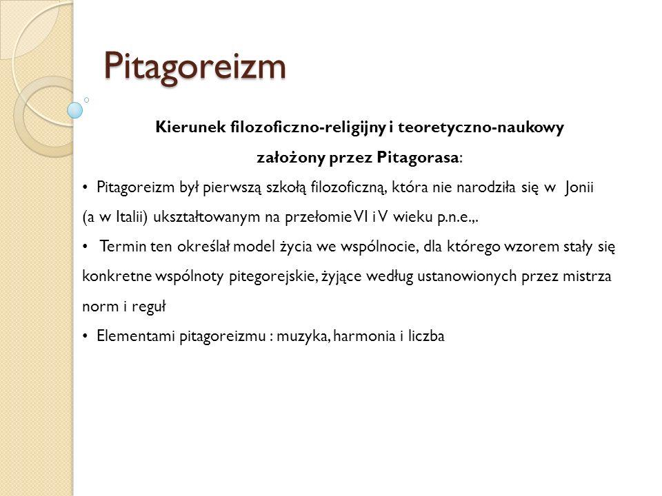 Pitagoreizm Kierunek filozoficzno-religijny i teoretyczno-naukowy założony przez Pitagorasa: Pitagoreizm był pierwszą szkołą filozoficzną, która nie n
