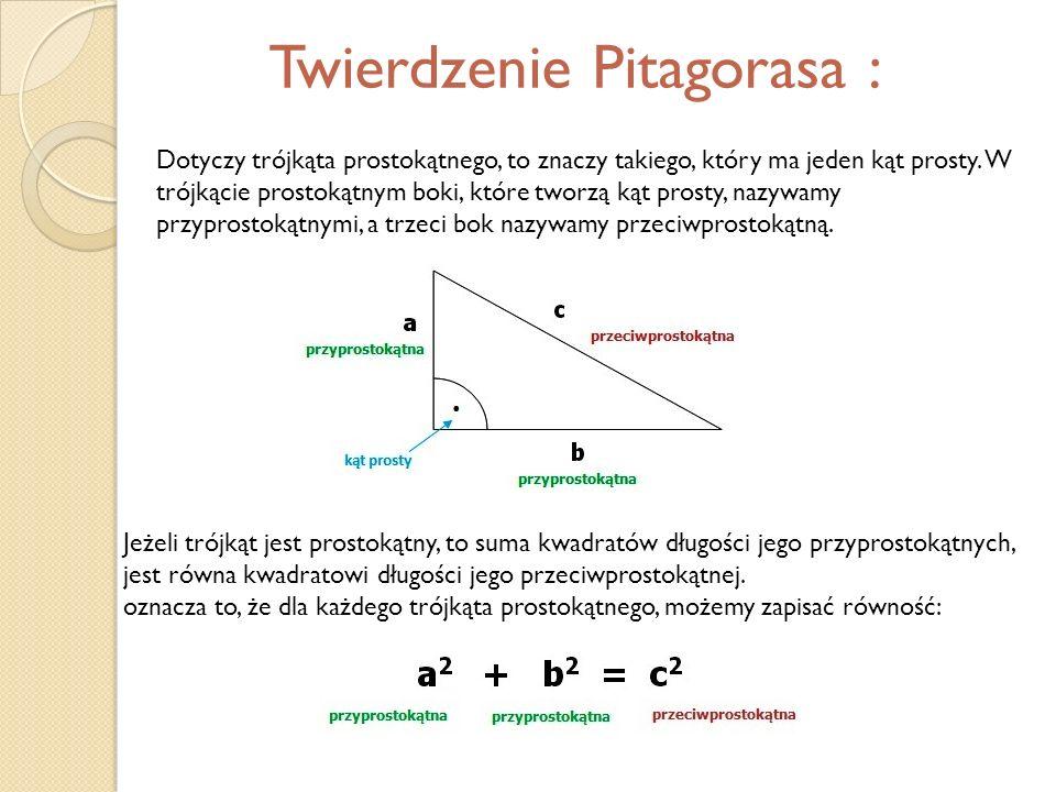 Twierdzenie Pitagorasa : Dotyczy trójkąta prostokątnego, to znaczy takiego, który ma jeden kąt prosty. W trójkącie prostokątnym boki, które tworzą kąt