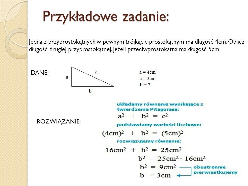 Przykładowe zadanie: Jedna z przyprostokątnych w pewnym trójkącie prostokątnym ma długość 4cm. Oblicz długość drugiej przyprostokątnej, jeżeli przeciw