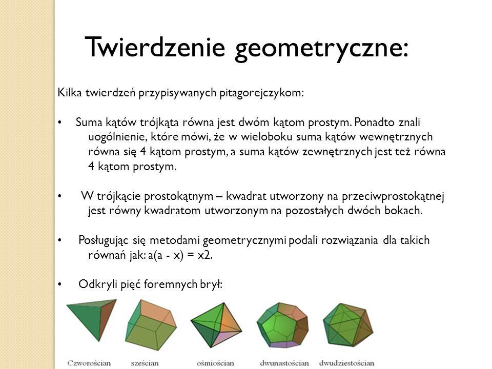 Twierdzenie geometryczne: Kilka twierdzeń przypisywanych pitagorejczykom: Suma kątów trójkąta równa jest dwóm kątom prostym. Ponadto znali uogólnienie