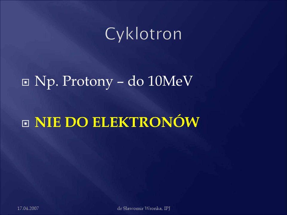 17.04.2007dr Sławomir Wronka, IPJ Np. Protony – do 10MeV NIE DO ELEKTRONÓW