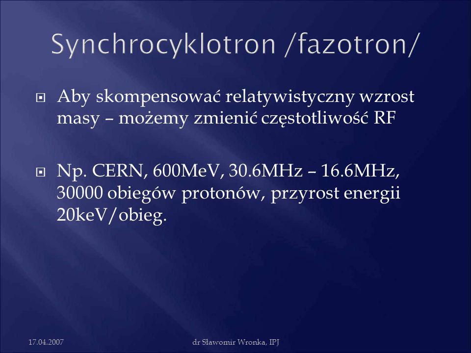 17.04.2007dr Sławomir Wronka, IPJ Aby skompensować relatywistyczny wzrost masy – możemy zmienić częstotliwość RF Np. CERN, 600MeV, 30.6MHz – 16.6MHz,