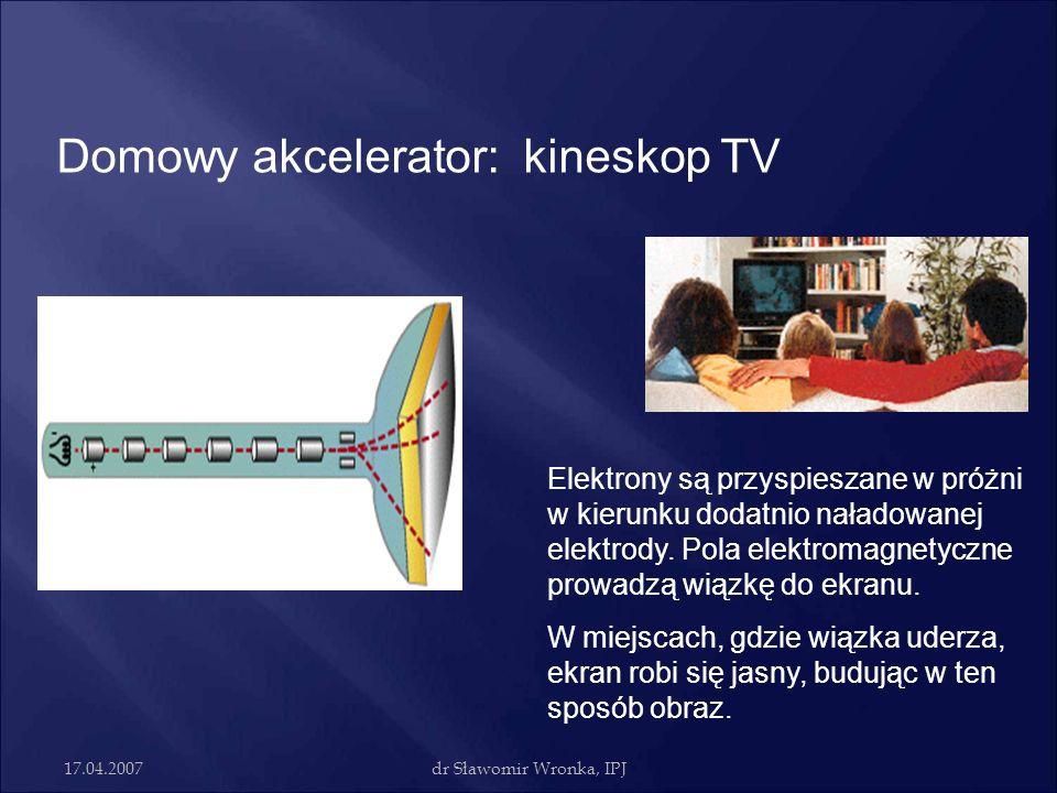 17.04.2007dr Sławomir Wronka, IPJ Domowy akcelerator: kineskop TV Elektrony są przyspieszane w próżni w kierunku dodatnio naładowanej elektrody. Pola