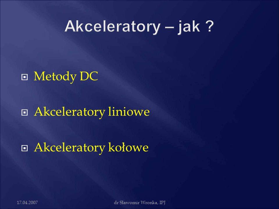 17.04.2007dr Sławomir Wronka, IPJ Metody DC Akceleratory liniowe Akceleratory kołowe