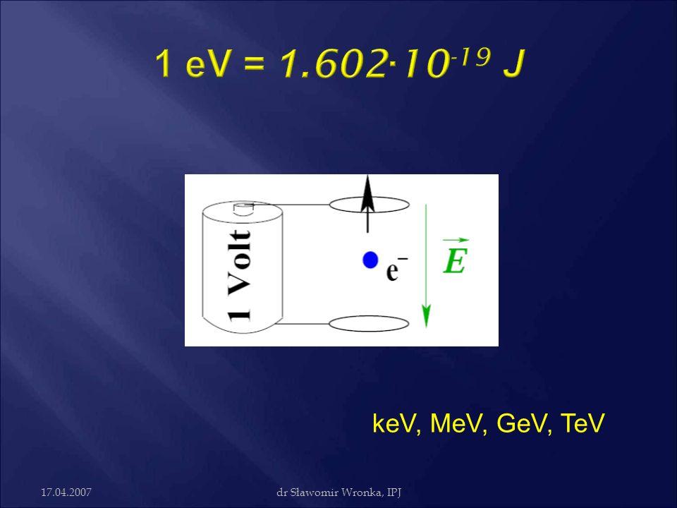 17.04.2007dr Sławomir Wronka, IPJ v/c ElektronProton 10 keV0,1950,0046 100 keV0,5480,0147 1 MeV0,9410,0465 5 MeV0,9960,1026 10 MeV0,9990,1451 1GeV ~1 !!!