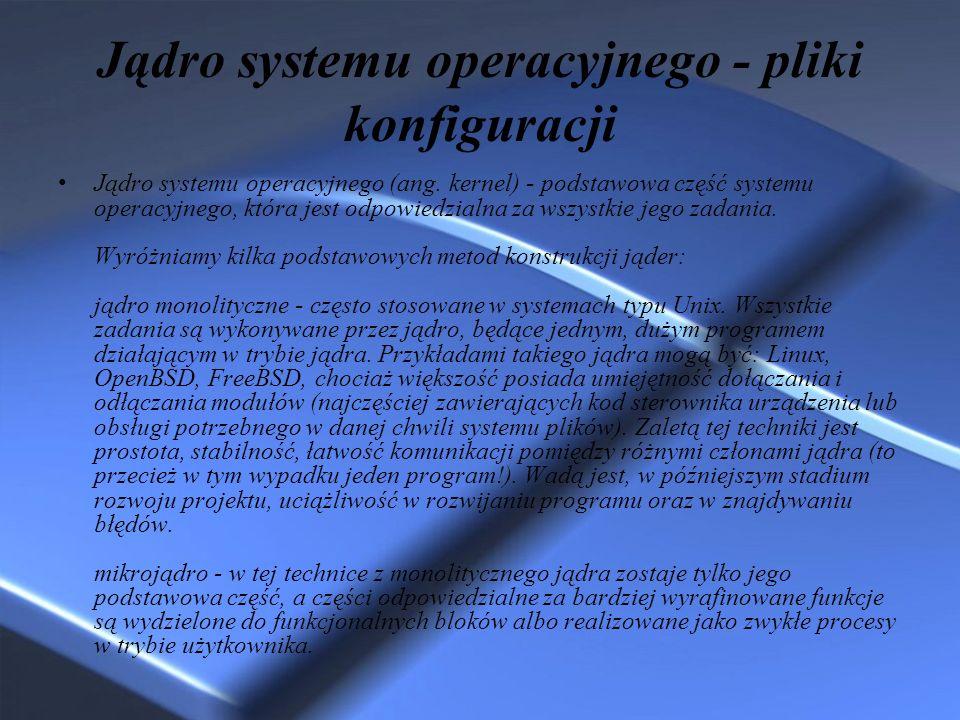 Jądro systemu operacyjnego - pliki konfiguracji Jądro systemu operacyjnego (ang. kernel) - podstawowa część systemu operacyjnego, która jest odpowiedz