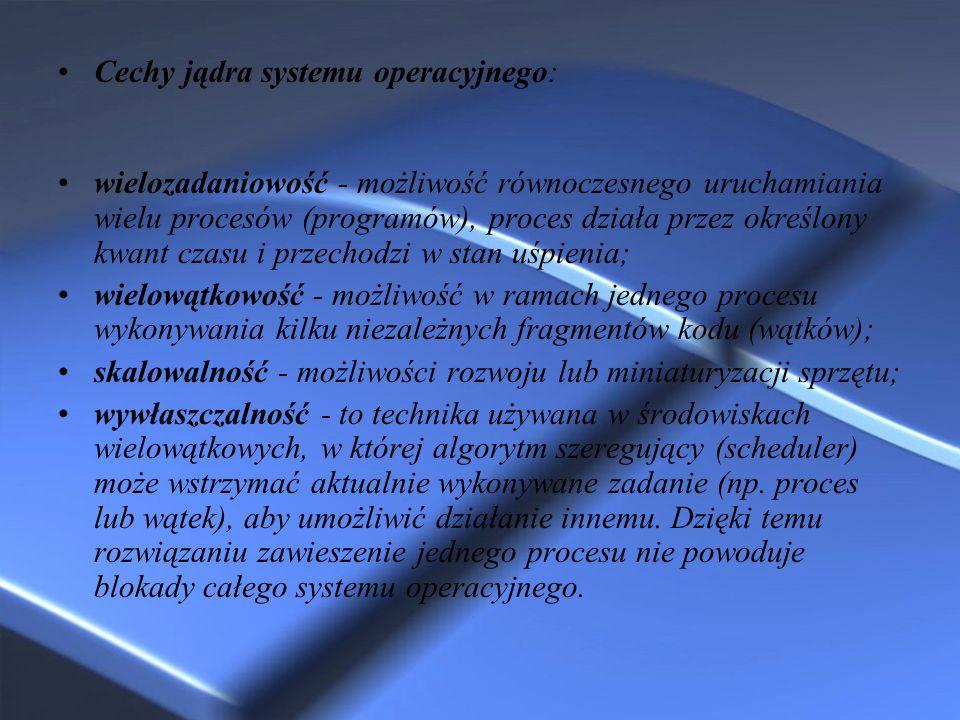 Cechy jądra systemu operacyjnego: wielozadaniowość - możliwość równoczesnego uruchamiania wielu procesów (programów), proces działa przez określony kw