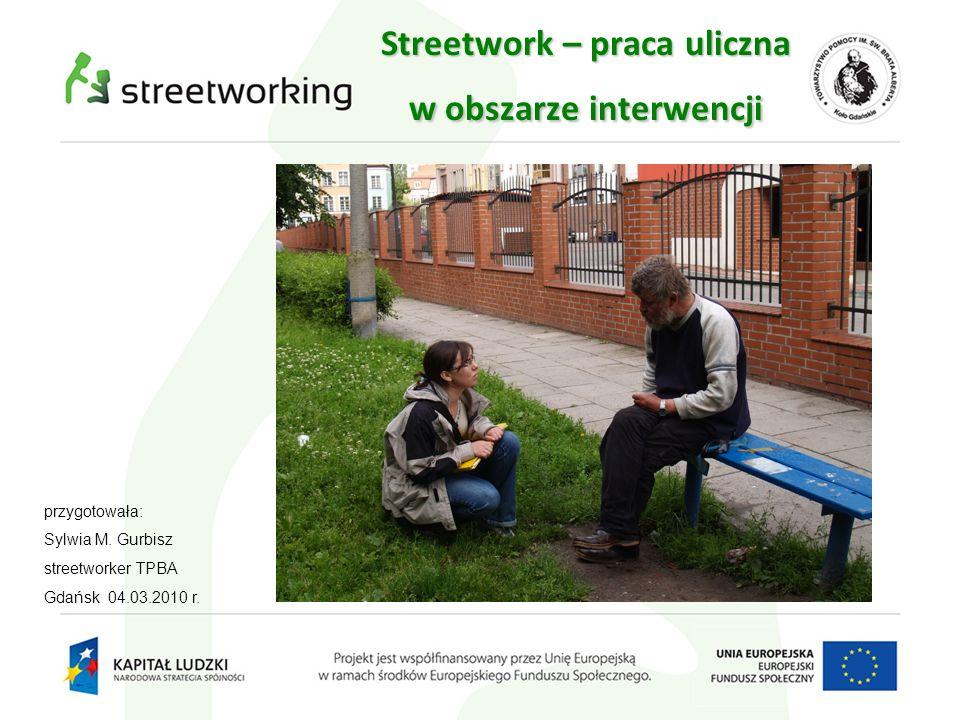 Streetwork – praca uliczna w obszarze interwencji przygotowała: Sylwia M. Gurbisz streetworker TPBA Gdańsk 04.03.2010 r.